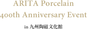 ARITA Porcelain 400th Anniversary Event in 九州陶磁文化館